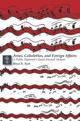 ARIAS, CABALETTAS, AND FOREIGN AFFAIRS: A Public Diplomat's Quasi-Musical Memoir