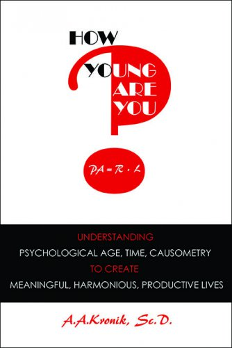 HOW YOUNG ARE YOU? Understanding Psychological Age, Time, Causometry, to Create Meaningful, Harmonious, Productive Lives