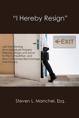"""""""I HEREBY RESIGN"""": Job Transitioning: How Individuals Properly Prepare, Resign and Move to the Competition, and How Companies Best Manage That Process"""