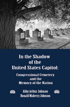 IN THE SHADOW OF THE UNITED STATES CAPITOL: Congressional Cemetery and the Memory of the Nation