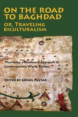 ON THE ROAD TO BAGHDAD, or TRAVELING BICULTURALISM: Theorizing a Bicultural Approach to Contemporary World Fiction