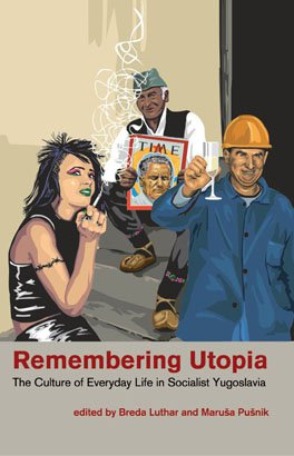 REMEMBERING UTOPIA: The Culture of Everyday Life in Socialist Yugoslavia
