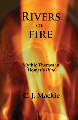 RIVERS OF FIRE: Mythic Themes in Homer's Iliad