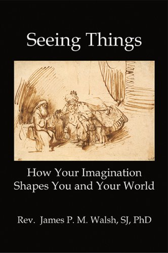 SEEING THINGS: How Your Imagination Shapes You and Your World