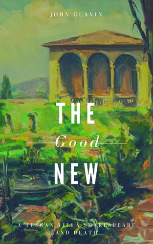 THE GOOD NEW: A Tuscan Villa, Shakespeare, and Death