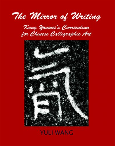THE MIRROR OF WRITING: Kang Youwei's Curriculum for Chinese Calligraphy Art